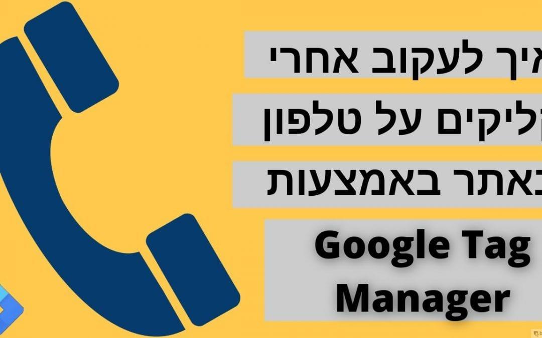 מעקב אחרי קליקים על טלפון באמצעות גוגל תג מנג'ר – Track Phone Clicks with Google Tag Manager