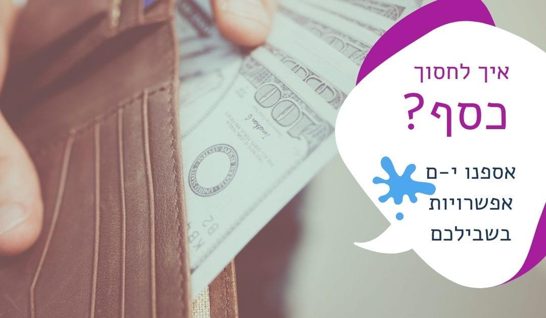 איך לחסוך כסף? – אספנו י-ם אפשרויות בשבילכם