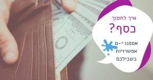 איך לחסוך כסף? כל הדרכים לחסכון בהוצאות