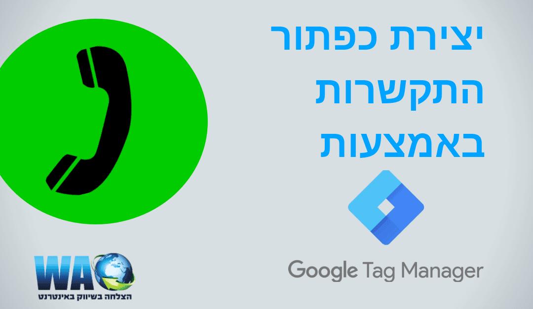 איך ליצור כפתור התקשרות (Click-to-Call) עם גוגל תג מנג'ר